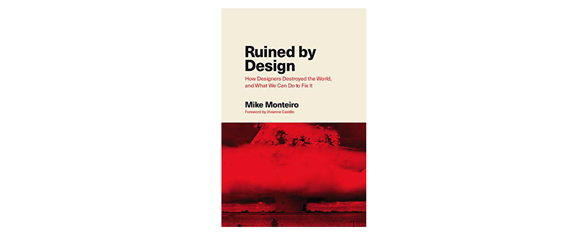 Ruined by Design: How Designers Destroyed the World, and What We Can Do to Fix It by Mike Monteiro
