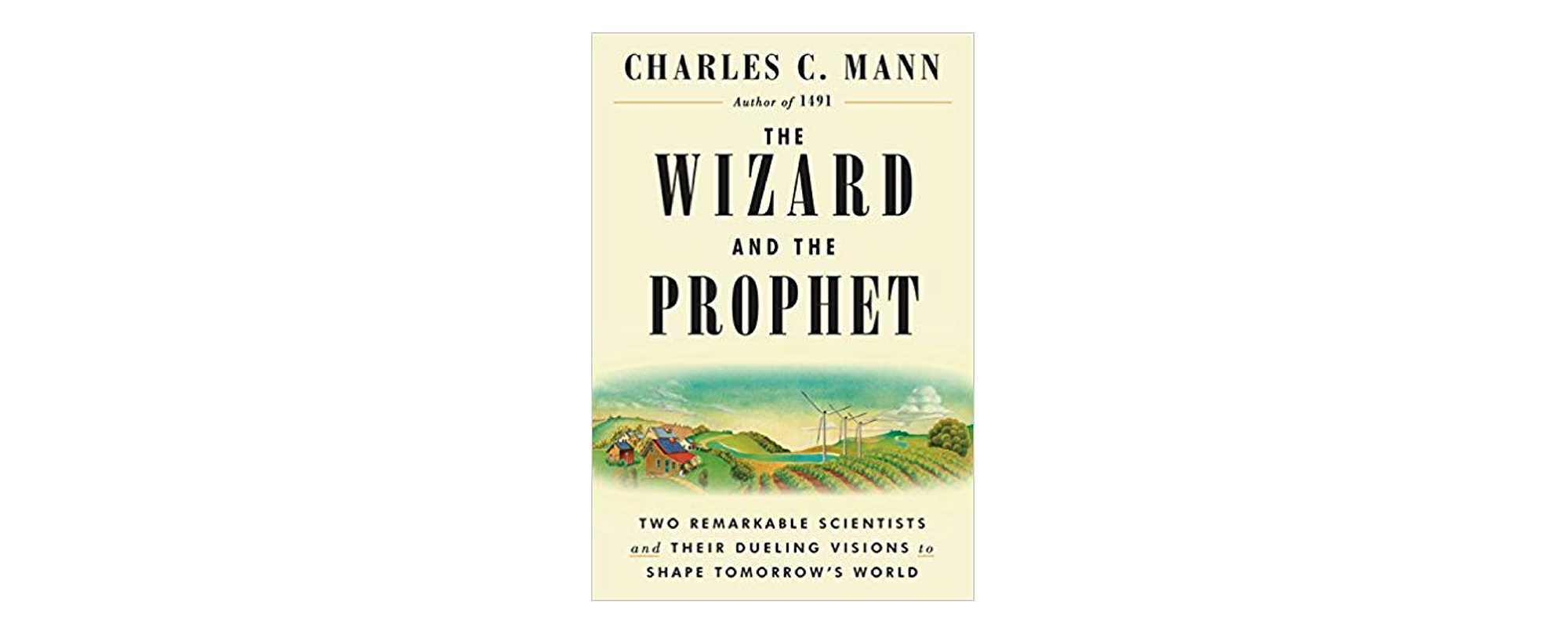 The Wizard and the Prophet: Two Remarkable Scientists and Their Dueling Visions to Shape Tomorrow's World by Charles Mann